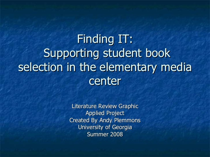 Finding IT:  Supporting student book selection in the elementary media center Literature Review Graphic Applied Project Cr...