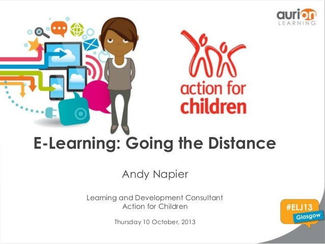 E-Learning: Going the Distance Andy Napier Learning and Development Consultant Action for Children Thursday 10 October, 20...