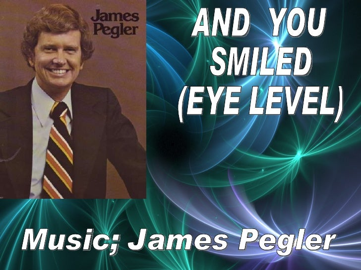 AND  YOU  SMILED (EYE LEVEL) Music; James Pegler