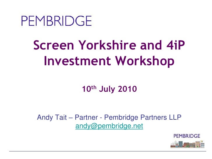 Screen Yorkshire and 4iPInvestment Workshop10th July 2010Andy Tait – Partner - Pembridge Partners LLPandy@pembridge.net<br />