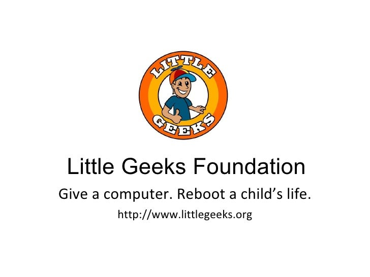 Give a computer. Reboot a child's life. http://www.littlegeeks.org Little Geeks Foundation