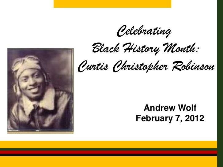 Celebrating  Black History Month:Curtis Christopher Robinson             Andrew Wolf           February 7, 2012
