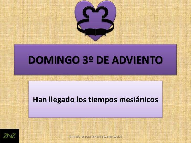 DOMINGO 3º DE ADVIENTOHan llegado los tiempos mesiánicos         Animadores para la Nueva Evangelización
