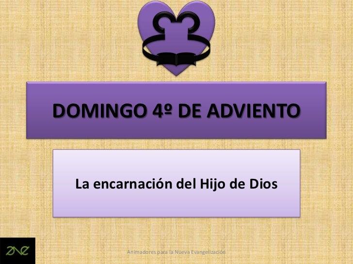 DOMINGO 4º DE ADVIENTO  La encarnación del Hijo de Dios         Animadores para la Nueva Evangelización