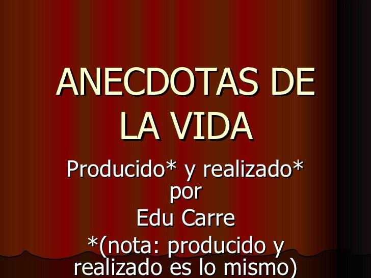 ANECDOTAS DE LA VIDA Producido* y realizado* por Edu Carre *(nota: producido y realizado es lo mismo)