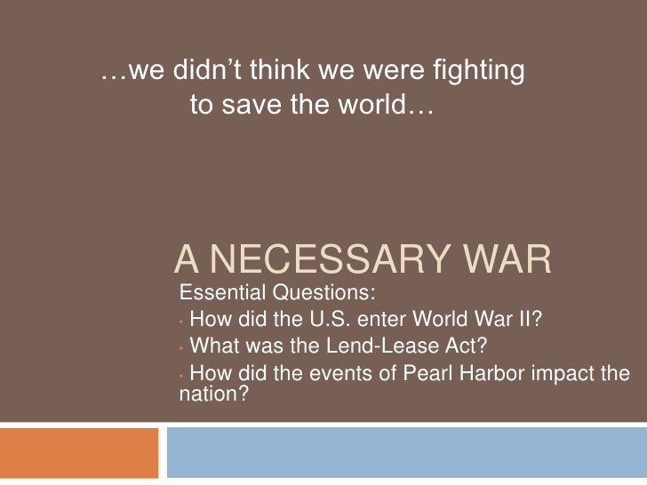 …we didn't think we were fighting      to save the world…          A NECESSARY WAR       Essential Questions:       • How ...