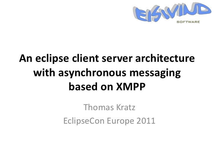An eclipse client server architecture  with asynchronous messaging          based on XMPP               Thomas Kratz      ...