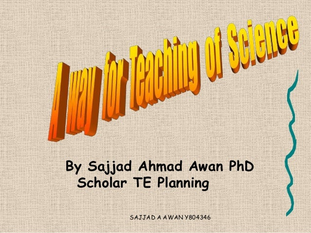 An effective way for teaching of science  Sajjad Ahmad Awan PhD Scholar TE Planning