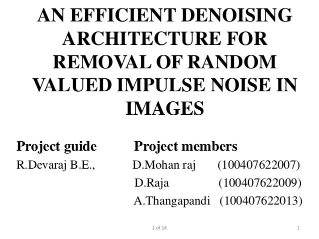 AN EFFICIENT DENOISING     ARCHITECTURE FOR    REMOVAL OF RANDOM  VALUED IMPULSE NOISE IN          IMAGESProject guide    ...