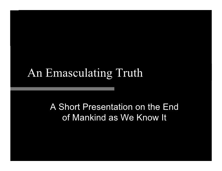 An Emasculating Truth      A Short Presentation on the End        of Mankind as We Know It