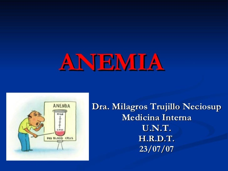 ANEMIA Dra. Milagros Trujillo Neciosup Medicina Interna U.N.T. H.R.D.T. 23/07/07
