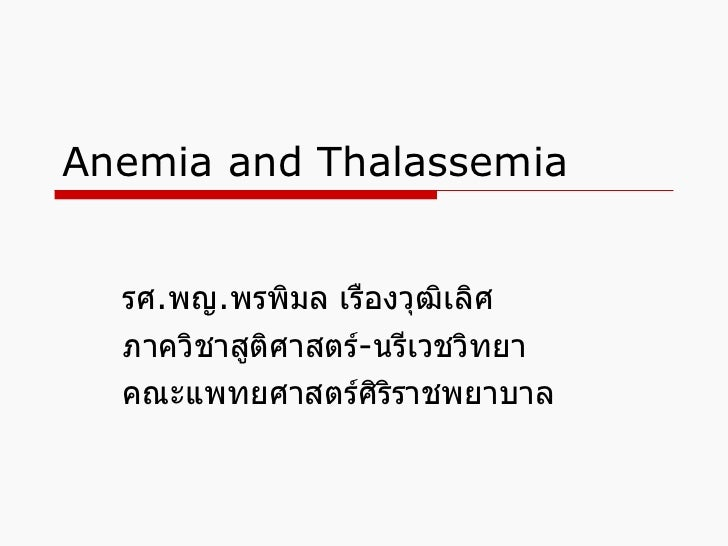 Anemia and Thalassemia  รศ . พญ . พรพิมล เรืองวุฒิเลิศ ภาควิชาสูติศาสตร์ - นรีเวชวิทยา  คณะแพทยศาสตร์ศิริราชพยาบาล