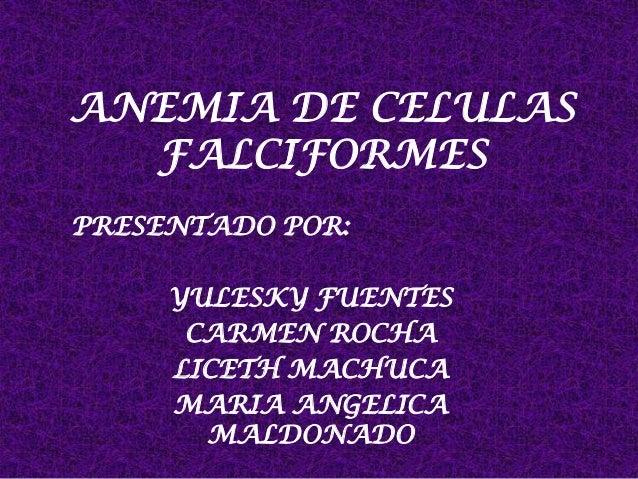 ANEMIA DE CELULAS FALCIFORMES PRESENTADO POR: YULESKY FUENTES CARMEN ROCHA LICETH MACHUCA MARIA ANGELICA MALDONADO