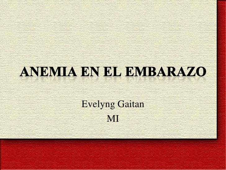 ANEMIA EN EL EMBARAZO<br />EvelyngGaitan<br />MI<br />