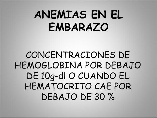 ANEMIAS EN EL EMBARAZO CONCENTRACIONES DE HEMOGLOBINA POR DEBAJO DE 10g-dl O CUANDO EL HEMATOCRITO CAE POR DEBAJO DE 30 %