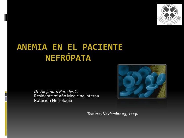 ANEMIA EN EL PACIENTE       NEFRÓPATA      Dr. Alejandro Paredes C.    Residente 2º año Medicina Interna    Rotación Nefro...
