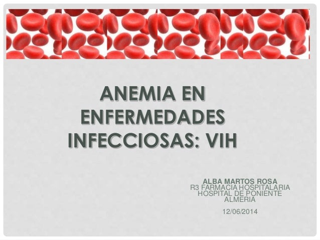 ANEMIA EN ENFERMEDADES INFECCIOSAS: VIH ALBA MARTOS ROSA R3 FARMACIA HOSPITALARIA HOSPITAL DE PONIENTE ALMERIA 12/06/2014