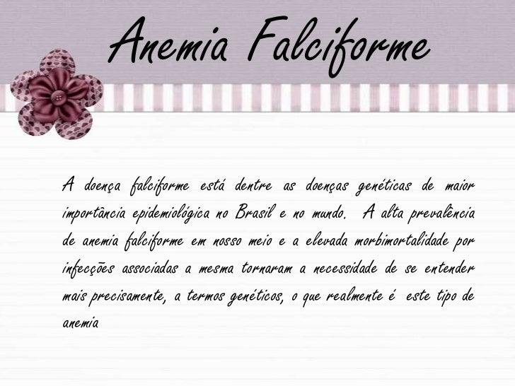 Anemia Falciforme<br />A doença falciforme está dentre as doenças genéticas de maior importância epidemiológica no Brasil ...