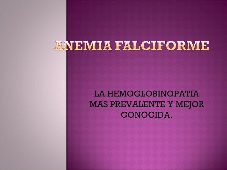 LA HEMOGLOBINOPATIA MAS PREVALENTE Y MEJOR CONOCIDA.