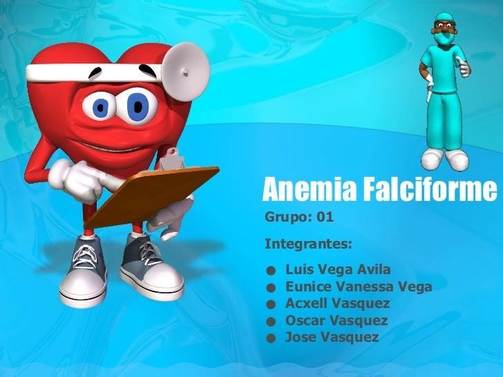 Anemia Falciforme <ul><li>Grupo: 01 </li></ul><ul><li>Integrantes: </li></ul><ul><li>Luis Vega Avila </li></ul><ul><li>Eun...