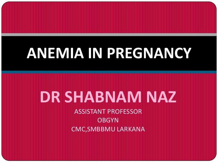 ANEMIA IN PREGNANCY DR SHABNAM NAZ      ASSISTANT PROFESSOR             OBGYN     CMC,SMBBMU LARKANA