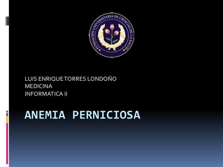 LUIS ENRIQUE TORRES LONDOÑOMEDICINAINFORMATICA IIANEMIA PERNICIOSA