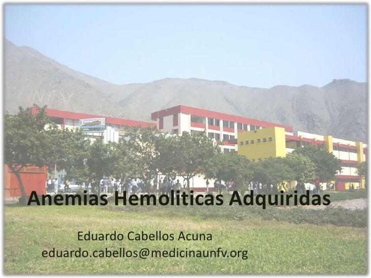 Anemias Hemoliticas Adquiridas      Eduardo Cabellos Acuna eduardo.cabellos@medicinaunfv.org
