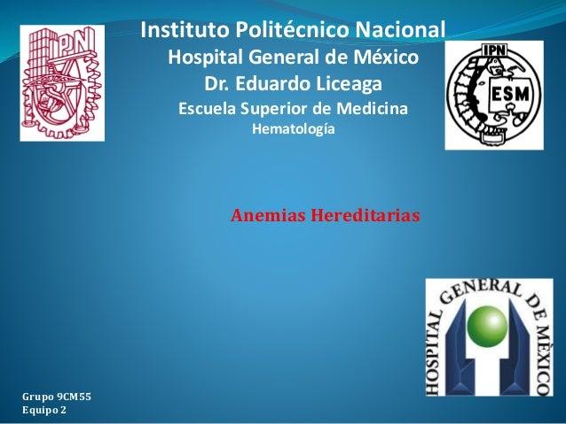 Anemias Hereditarias Grupo 9CM55 Equipo 2 Instituto Politécnico Nacional Hospital General de México Dr. Eduardo Liceaga Es...