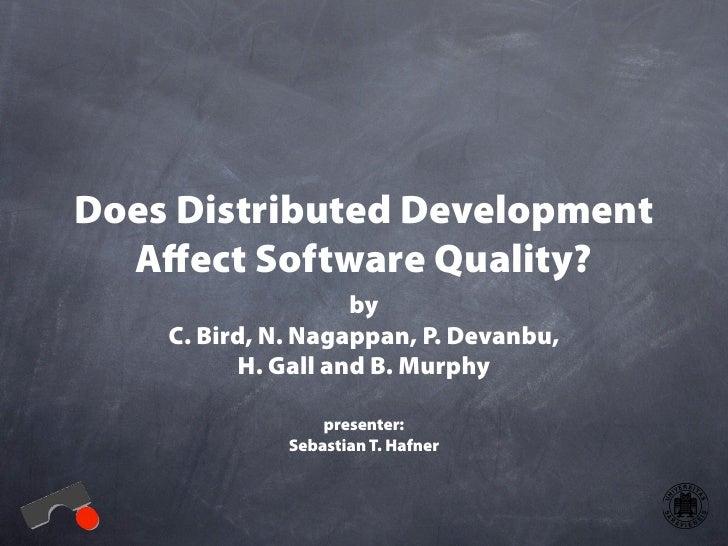 Does Distributed Development   Affect Software Quality?                     by     C. Bird, N. Nagappan, P. Devanbu,       ...