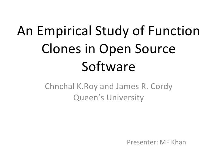 An Empirical Study of Function Clones in Open Source Software Chnchal K.Roy and James R. Cordy Queen's University Presente...