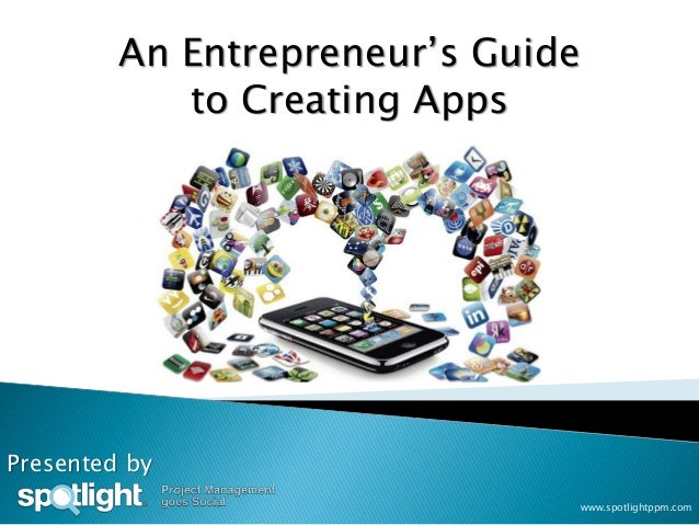 An Entrepreneur's Guide            to Creating AppsPresented by                                   www.spotlightppm.com