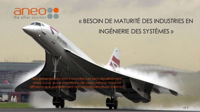 « BESOIN DE MATURITÉ DES INDUSTRIES EN INGÉNIERIE DES SYSTÈMES » V2.5 Nos présentations sont « vivantes » et sont régulièr...