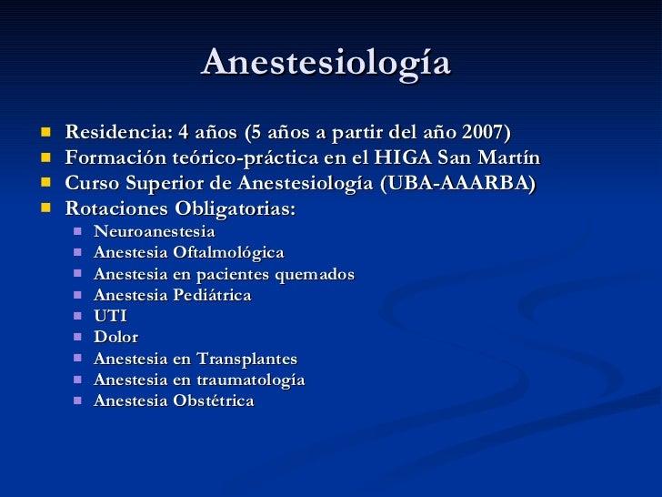 Anestesiología  <ul><li>Residencia: 4 años (5 años a partir del año 2007) </li></ul><ul><li>Formación teórico-práctica en ...