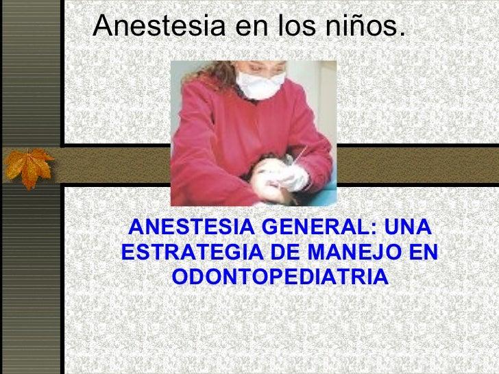 Anestesia en los niños. ANESTESIA GENERAL: UNA ESTRATEGIA DE MANEJO EN ODONTOPEDIATRIA