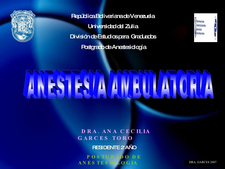DRA. ANA CECILIA GARCES TORO   RESIDENTE 2°AÑO POSTGRADO DE ANESTESIOLOGIA DRA. GARCES 2007 ANESTESIA AMBULATORIA Repúblic...