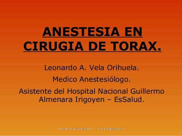 ANESTESIA EN CIRUGIA DE TORAX.       Leonardo A. Vela Orihuela.         Medico Anestesiólogo.Asistente del Hospital Nacion...
