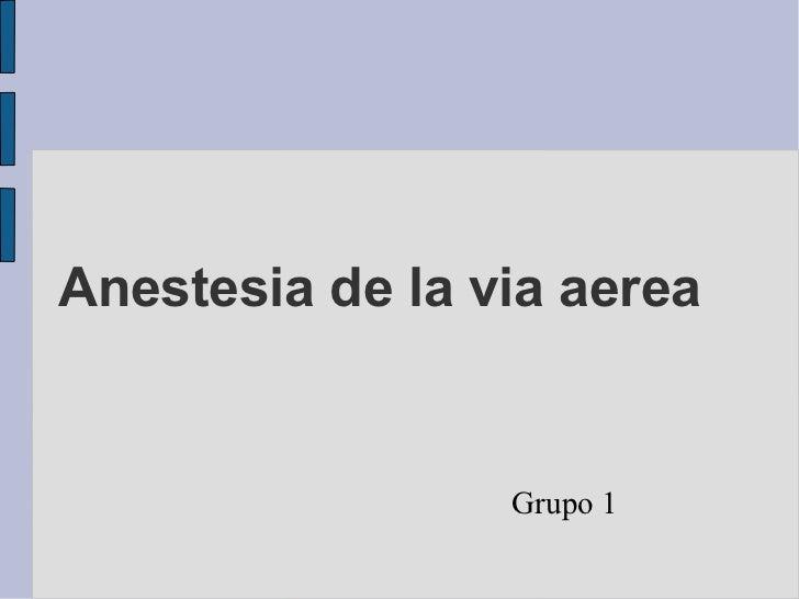 Anestesia de la via aerea                 Grupo 1