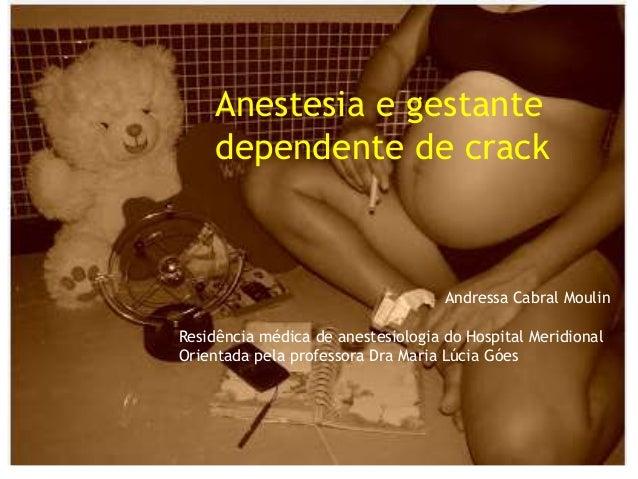 Anestesia e gestante dependente de crack Andressa Cabral Moulin Residência médica de anestesiologia do Hospital Meridional...
