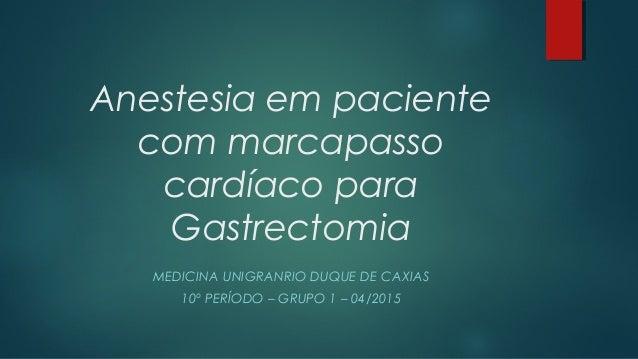 Anestesia em paciente com marcapasso cardíaco para Gastrectomia MEDICINA UNIGRANRIO DUQUE DE CAXIAS 10º PERÍODO – GRUPO 1 ...