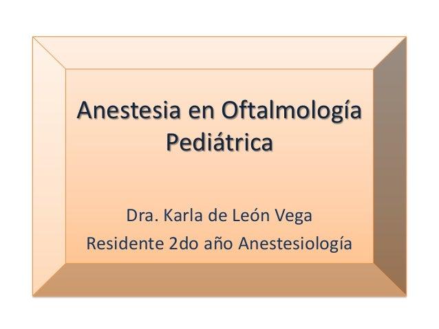 Anestesia en Oftalmología Pediátrica Dra. Karla de León Vega Residente 2do año Anestesiología