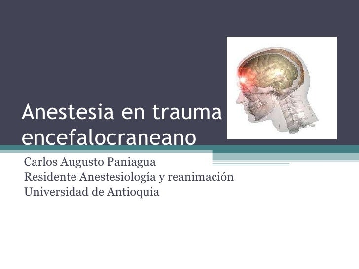 Anestesia en trauma encefalocraneano Carlos Augusto Paniagua Residente Anestesiología y reanimación Universidad de Antioquia