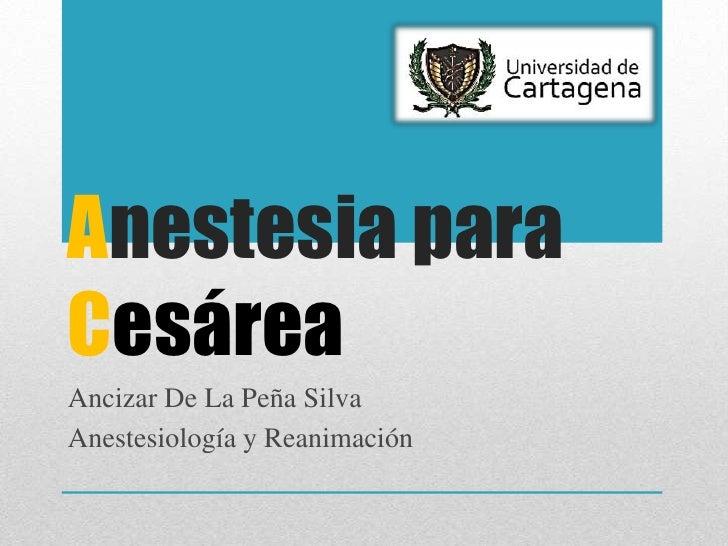 Anestesia paraCesáreaAncizar De La Peña SilvaAnestesiología y Reanimación
