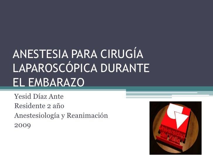 ANESTESIA PARA CIRUGÍA LAPAROSCÓPICA DURANTE EL EMBARAZO<br />Yesid Díaz Ante<br />Residente 2 año<br />Anestesiología y R...