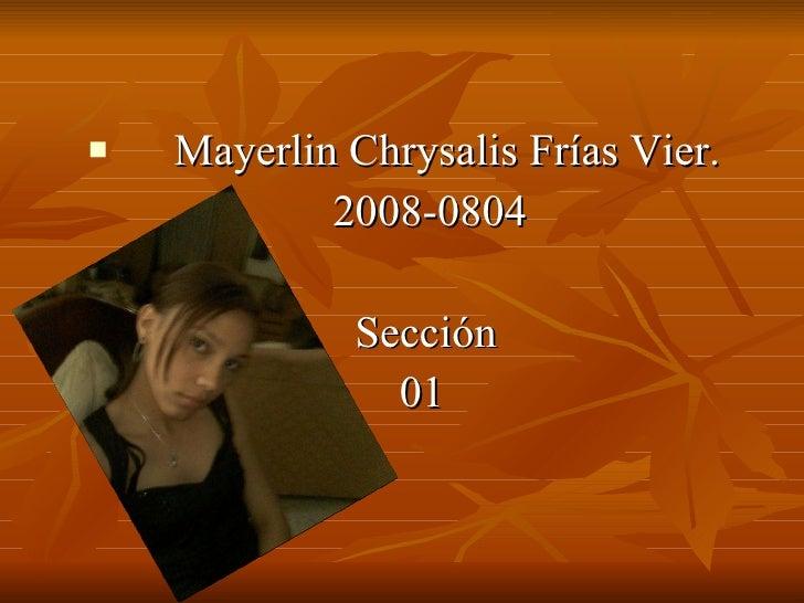 <ul><li>Mayerlin Chrysalis Frías Vier. </li></ul><ul><li>2008-0804 </li></ul><ul><li>Sección </li></ul><ul><li>01 </li></ul>
