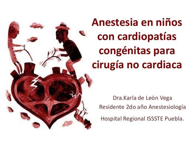 Anestesia en niños con cardiopatías congénitas para cirugía no cardiaca Dra.Karla de León Vega Residente 2do año Anestesio...