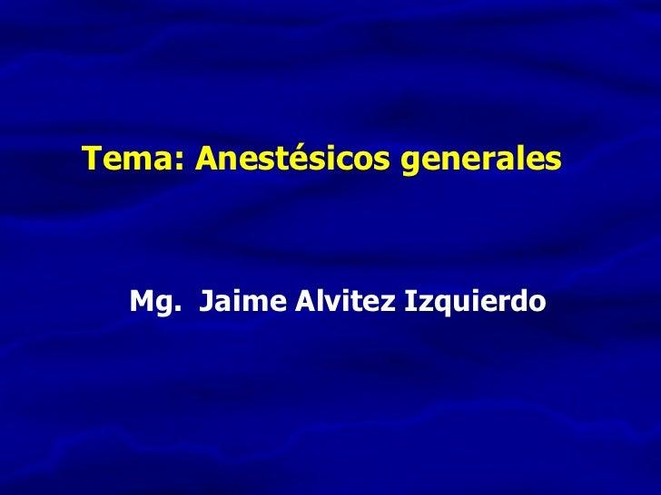 Tema: Anestésicos generales Mg.  Jaime Alvitez Izquierdo