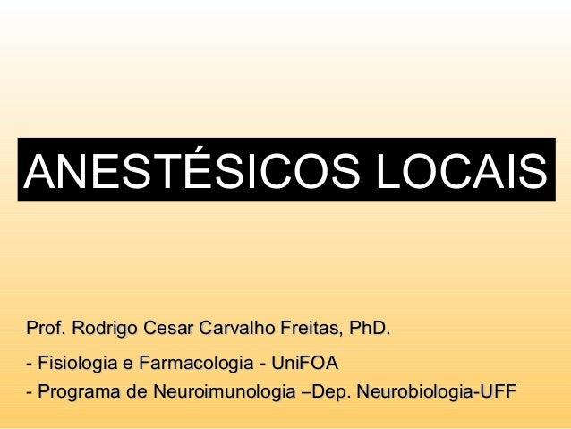 ANESTÉSICOS LOCAIS Prof. Rodrigo Cesar Carvalho Freitas, PhD.Prof. Rodrigo Cesar Carvalho Freitas, PhD. - Fisiologia e Far...