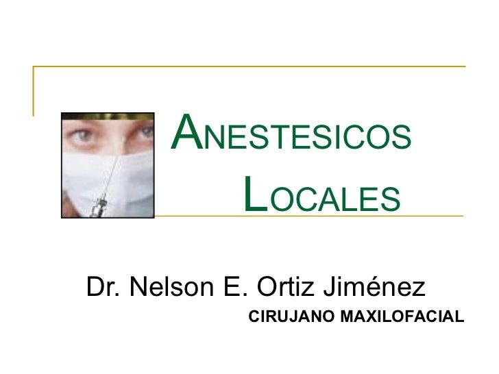 A NESTESICOS   L OCALES Dr. Nelson E. Ortiz Jiménez CIRUJANO MAXILOFACIAL