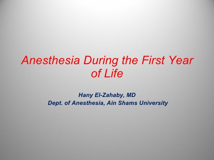 Anesthesia During the First Year of Life Hany El-Zahaby, MD Dept. of Anesthesia, Ain Shams University