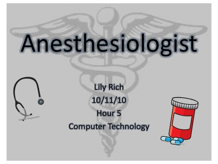 Anesthesiologist<br />Lily Rich<br />10/11/10<br />Hour 5<br />Computer Technology<br />